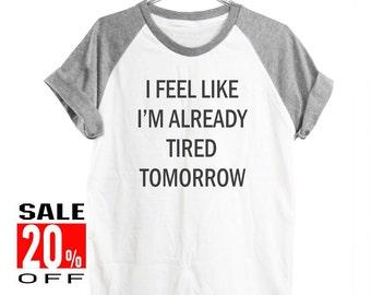 I Feel Like I'm Already Tired Tomorrow tshirt women graphic tshirt tumblr hipster tee cool shirt blogger graphic tee men shirt size S M L