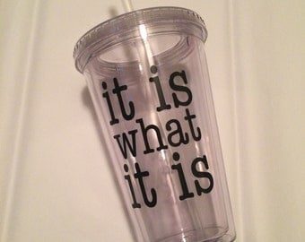It is what it is tumbler, personalized tumbler, custom tumbler, tumbler with lid