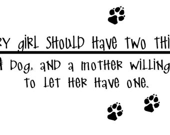 Every Girl Should Have Two Things a Dog and a Mother Willing to Let Her Have One Decal