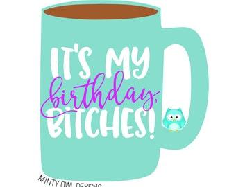 SVG Cut File - It's My Birthday Bitches - Cricut - Silhouette - Birthday Cut File - Printable - Happy Birthday - Mug Decal - Tshirt