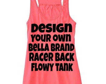 Design your own   Bella brand Racer back flowy tank   womens tank tops   summer tanks   your choice design