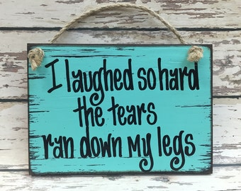 HUMOR SIGN Wood I laughed so hard tears ran down leg Gift Woman Mom Friend Sister Mother Grandma Humorous Funny 40th 50th Birthday Gag 6x8