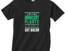 Every Day Thousands of Innocent Plants Are Killed Vegetarians Eat Bacon T-Shirt