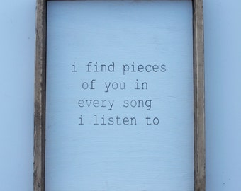 I find pieces of you in every song i listen to, framed wood sign