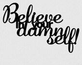 Believe in your damn self...