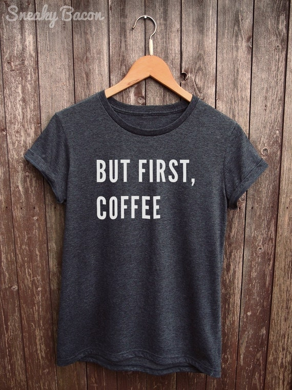 But first coffee shirt womens coffee tshirt coffee gifts for How to get coffee out of shirt