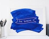 Be Brave Inspirational Print