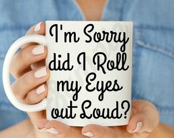 I'm Sorry did I Roll my Eyes out Loud 11 oz or 15 oz Coffee Mug