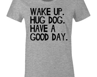 Wake Up Hug Dog Have A Good Day - Funny Dog T Shirt - American Apparel Womens Poly Cotton T-Shirt - Item 2236