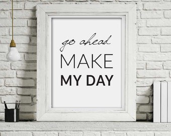 Printable Download File , go ahead make my day , A4 Poster, Typography Wall decor, Minimalist Quote Art , Motivational quote