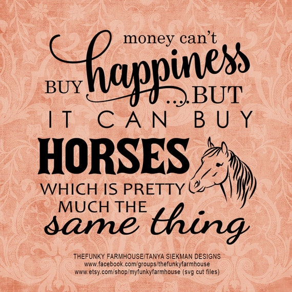 "SVG, & PNG - ""Money can't buy happiness but it can buy Horses!"""