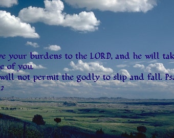 Give your burdens to the LORD, and he will take care of you.  He will not permit the godly to slip and fall. Psalm 55:22