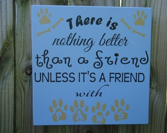 There is nothing better than a friend unless it's a friend with paws,pet sign, dog paws sign