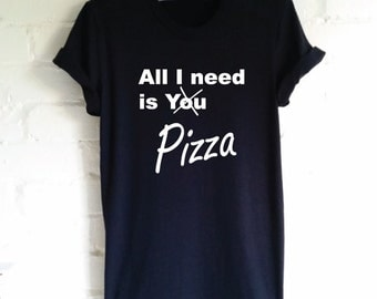 All I need is You Funny Pizza Shirt. Pizza Lovers Shirt. I Love Pizza. Pizza is Life. Pizza Gift. Pizza T-Shirt.
