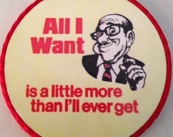 All I Want is a Little More Than I'll Ever Get magnet, vintage made in 1980's,