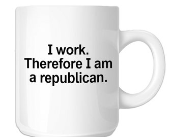 I Work Therefore I Am A Republican Funny Political (SP-00493) 11 OZ Novelty Coffee Mug