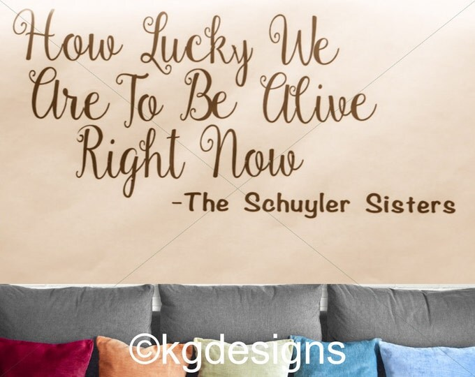 HAMILTON The MUSICAL-Vinyl Wall Quote-Schuyler Sisters How Lucky We Are To Be Alive-Car Decal-Custom Made-Wall Decor