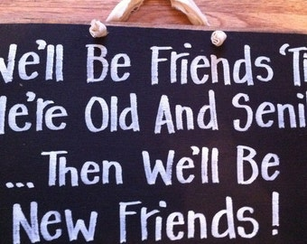We'll be FRIENDS til old and SENILE then new friends sign wood hand crafted