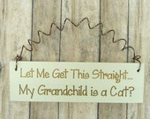 LITTLE SIGN Let Me Get This Straight My Grandchild Is A Cat - Cute Wooden Home Decor Laser Engraved Whimsical Humorous Phrase