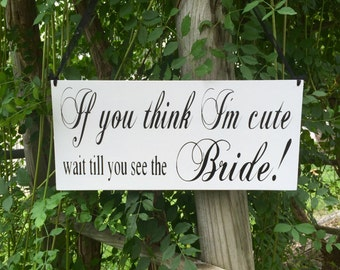 If you think I'm cute wait till you see the Bride Flower girl wedding sign