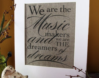 WE are the MUSIC MAKERS, we are the Dreamers of Dreams - burlap art print