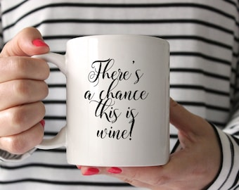 There's a Chance this is Wine! - Coffee Mug - Inspirational Sayings - Unique - Caffeine - Wine - Latte