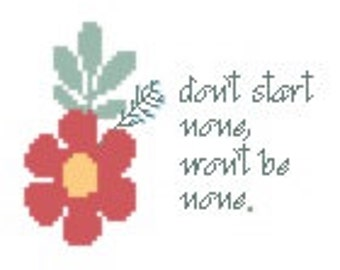 Don't Start None, Won't Be None. floral cross stitch pattern .pdf chart street slang bravado