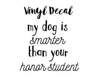 My Dog is Smarter Than Your Honor Student Vinyl Decal, My Dog Is Smart Car Decal, Dogs over People, Dog Lover, Pet Lover, Car Vinyl Decal