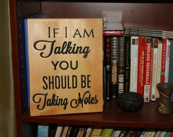 Custom plaque - If I am Talking, You Should be Taking Notes
