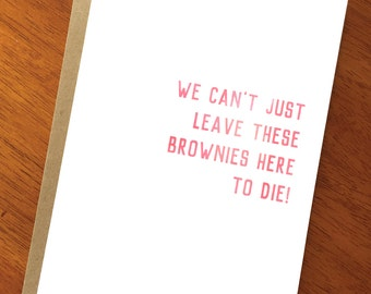 Funny Satirical Text Card; We Can't Just Leave These Brownies Here To Die; Sarcastic Card; Edgy Humor; Funny Card for Women; Chocolate Lover