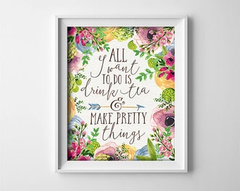 Office art - Entrepreneur Gift - Printable - All I want to do is drink tea and make pretty things - Floral - Boho - Office - SKU:132