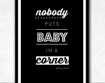 INSTANT DIGITAL DOWNLOAD . Nobody Puts Baby In A Corner . Dirty Dancing Inspired Quote . Typography . Printable Artwork