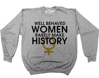 Well Behaved Women Rarely Make History -- Adult Sweatshirt