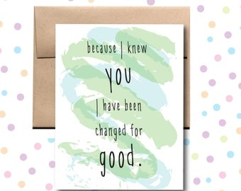 Because I Knew You I have Been Changed For Good Card. Friendship Card. I Love You Card.