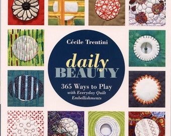 Daily Beauty 365 Ways to Play with Everyday Quilt Embellishments By Cecile Trentini Quilt Sew Book