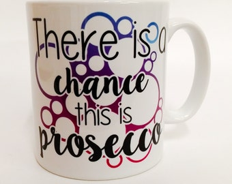 Prosecco alcohol mug, There is a chance this is prosecco, custom made, coffee tea cup