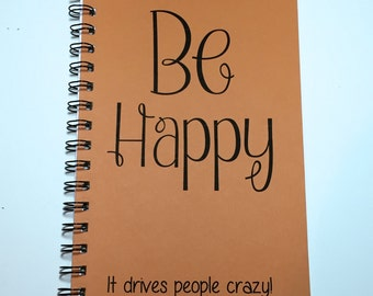 Be Happy, It Drives People Crazy, Journal, Inspirational, Motivational, Notebook, Writing Journal, Diary, Happy, Quirky Gift, Funny Gift