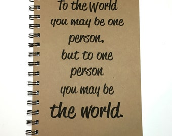 Journal, Inspirational Journal, To the World You May Be One Person, But To One Person You May Be the World, Notebook, Inspirational, gift