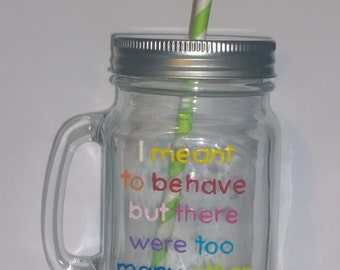 "Hand painted ""I meant to behave but there were too many other options"" drinking jar."