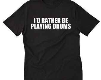 I'd Rather Be Playing Drums T-shirt Funny Hilarious Drummer Drumming Tee Shirt