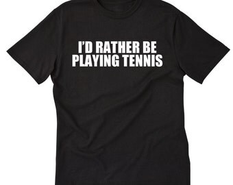 I'd Rather Be Playing Tennis T-shirt Tees For Tennis Player Gift Idea