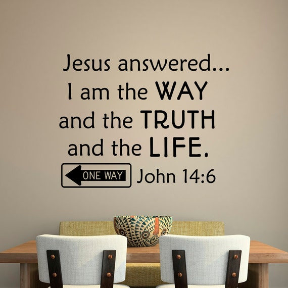 i am the way and the I am the way, and the truth, and the life john 14 1 let not your heart be troubled: ye believe in god, believe also in me 2 in my father's house are many mansions: if it were not so, i would have told you.