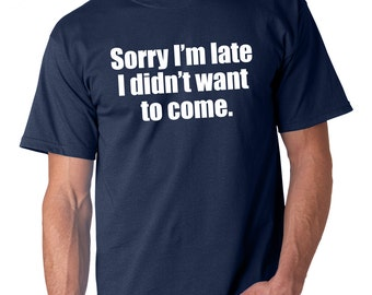 Sorry I'm Late I Didn't Want To Come T Shirt // Funny Tee - White Vinyl