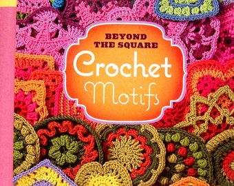 Beyond the Square: Crochet Motifs- 144 unexpected shapes, circles, hexagons, triangles, squares, and other unexpected shapes NEW hc
