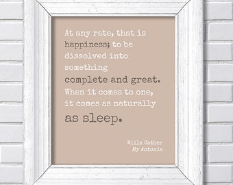 Willa Cather - that is happiness; to be dissolved into something complete and great it comes as naturally as sleep -My Antonia
