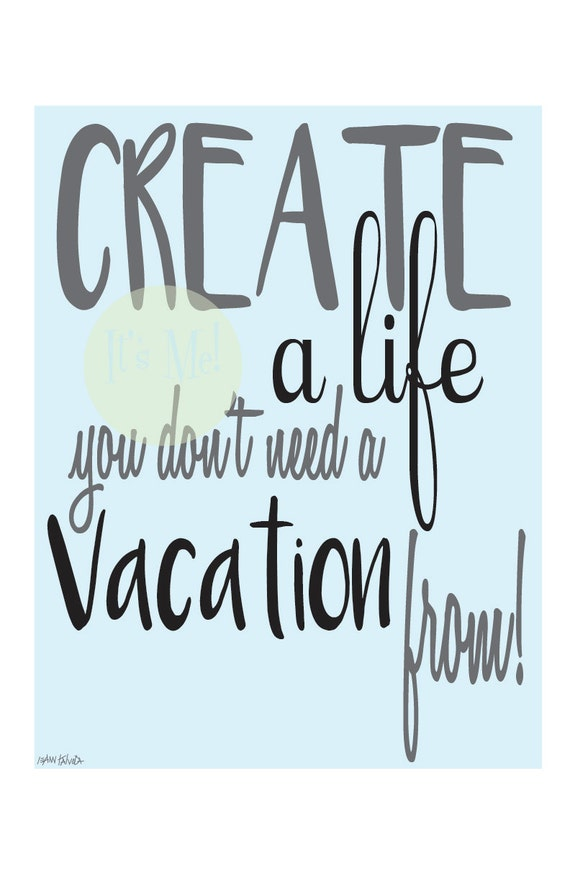 Create A Life You Dont Need Vacation From
