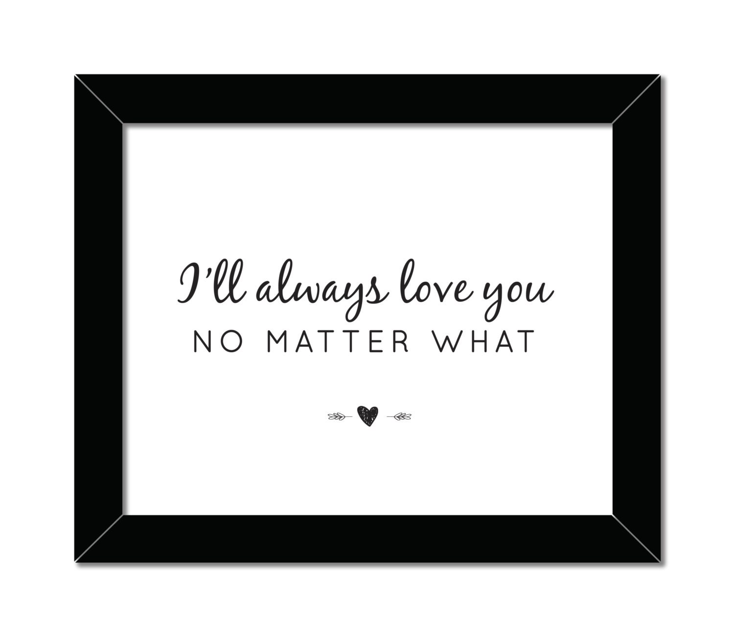 Love No Matter What: I'll Always Love You No Matter What 8x10 Home By
