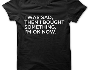 I Was Sad Then I Bought Something Im Ok Now t-shirt