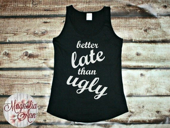 Better Late Than Ugly, Women's Tank Top in 6 Colors in Sizes Small-4X, Plus Size