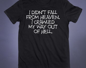 I Didn't Fall From Heaven I Crawled My Way Out Of Hell Slogan Tee Anti Social Sarcastic Shirt Sarcasm Evil Grunge 90s T-Shirt